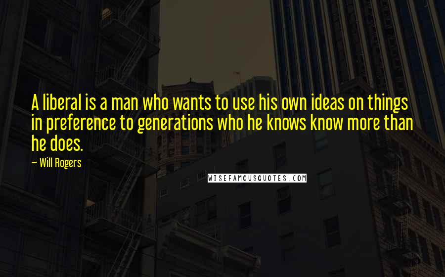 Will Rogers quotes: A liberal is a man who wants to use his own ideas on things in preference to generations who he knows know more than he does.