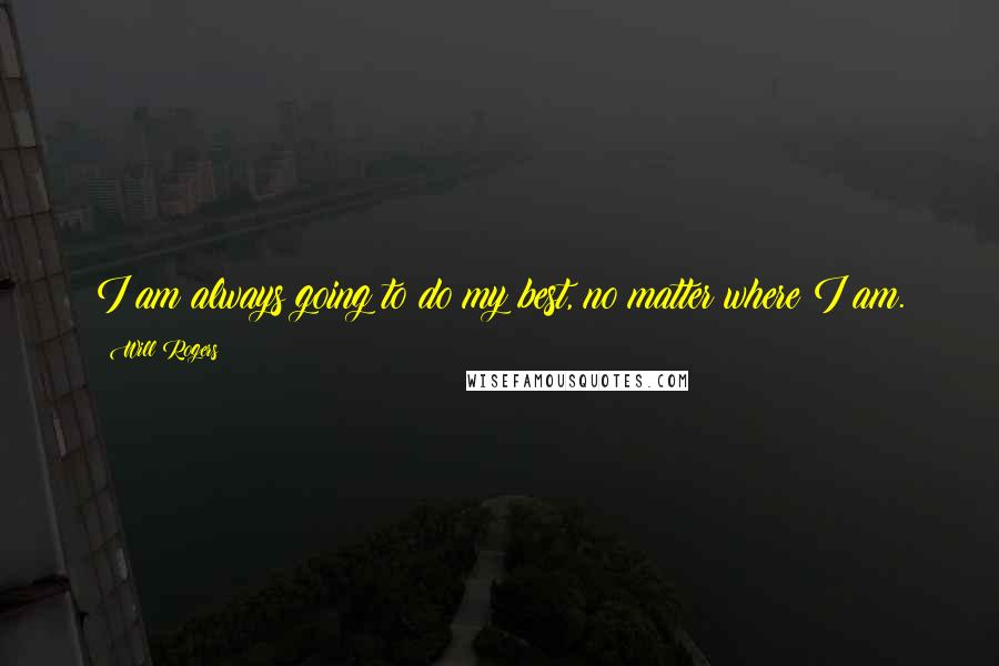 Will Rogers quotes: I am always going to do my best, no matter where I am.