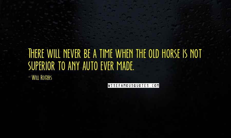 Will Rogers quotes: There will never be a time when the old horse is not superior to any auto ever made.
