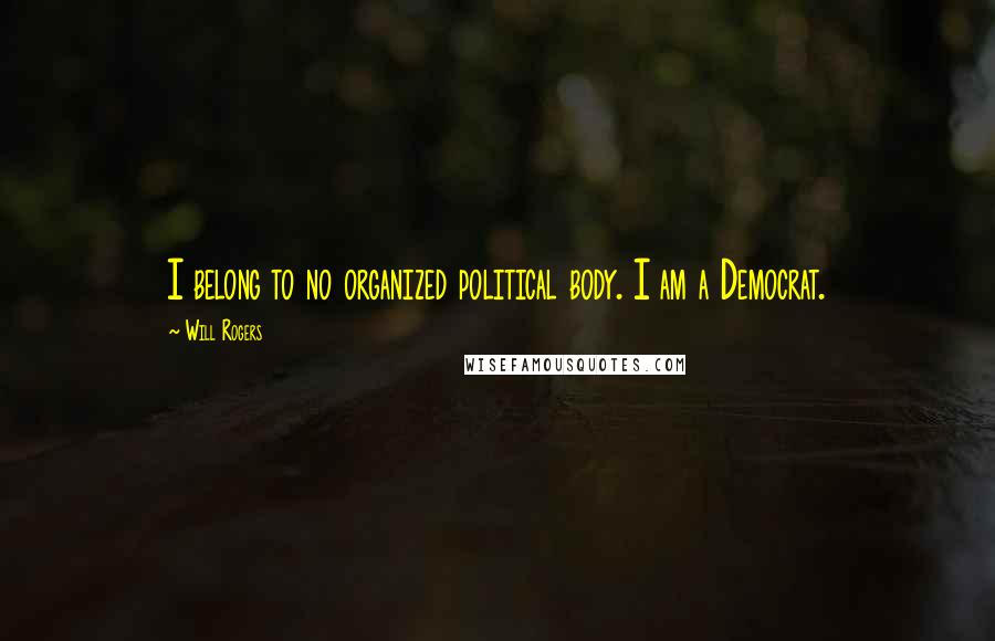 Will Rogers quotes: I belong to no organized political body. I am a Democrat.