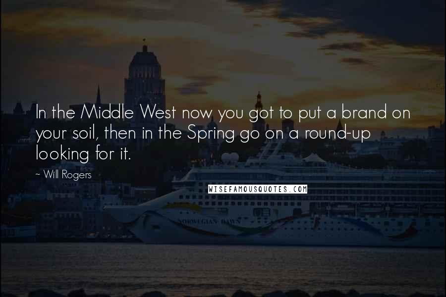 Will Rogers quotes: In the Middle West now you got to put a brand on your soil, then in the Spring go on a round-up looking for it.