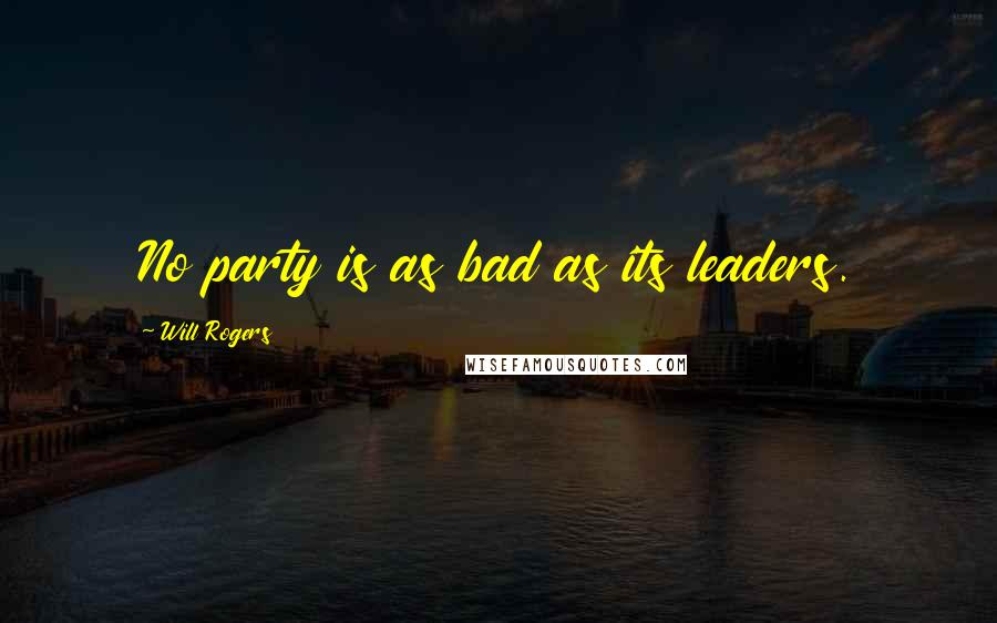 Will Rogers quotes: No party is as bad as its leaders.