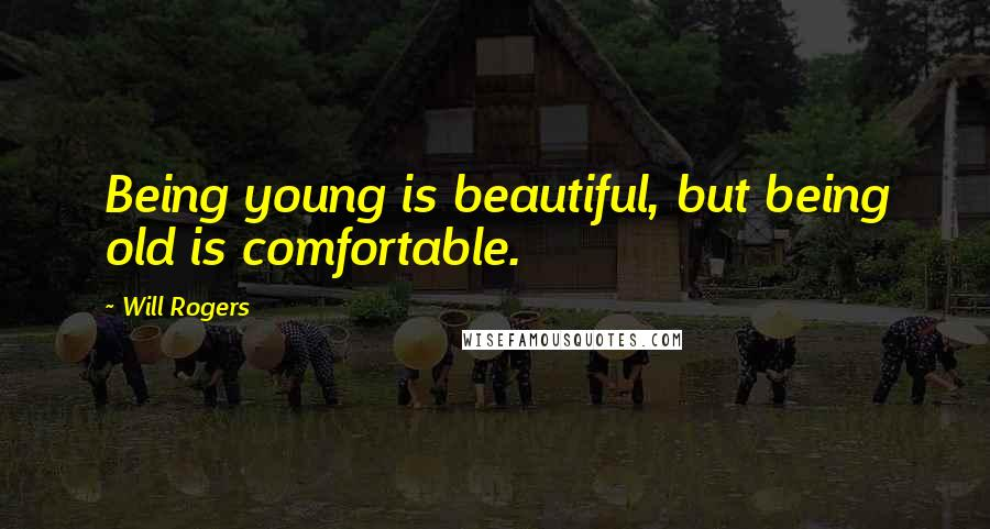 Will Rogers quotes: Being young is beautiful, but being old is comfortable.