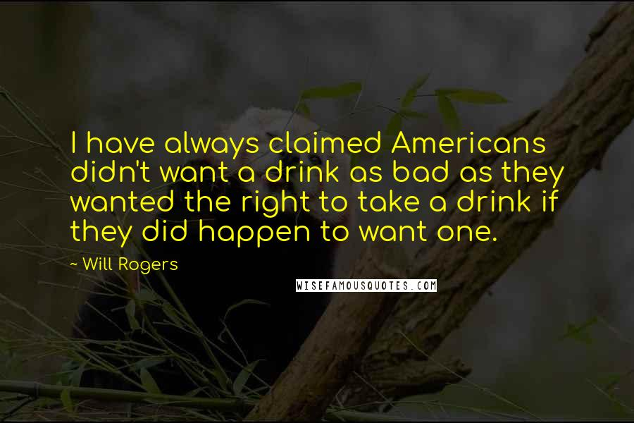 Will Rogers quotes: I have always claimed Americans didn't want a drink as bad as they wanted the right to take a drink if they did happen to want one.