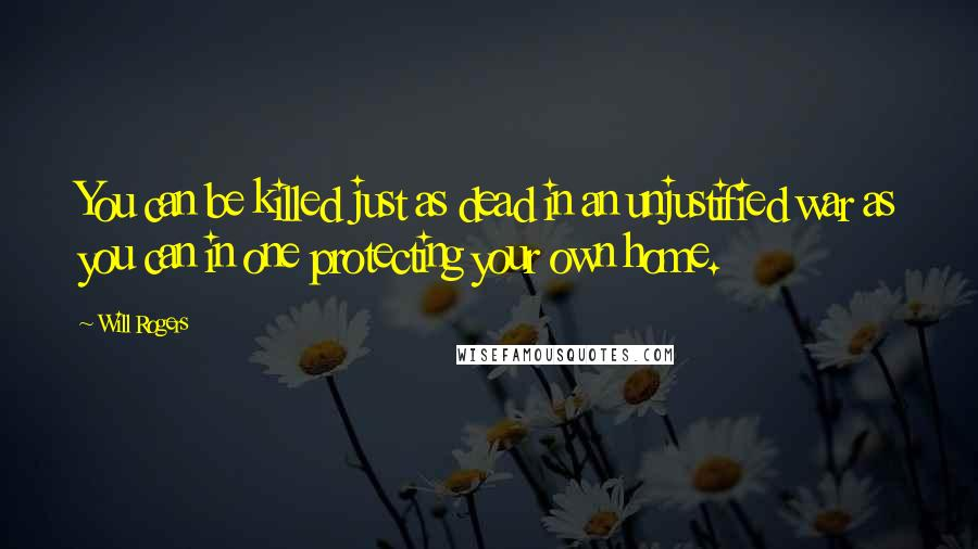 Will Rogers quotes: You can be killed just as dead in an unjustified war as you can in one protecting your own home.