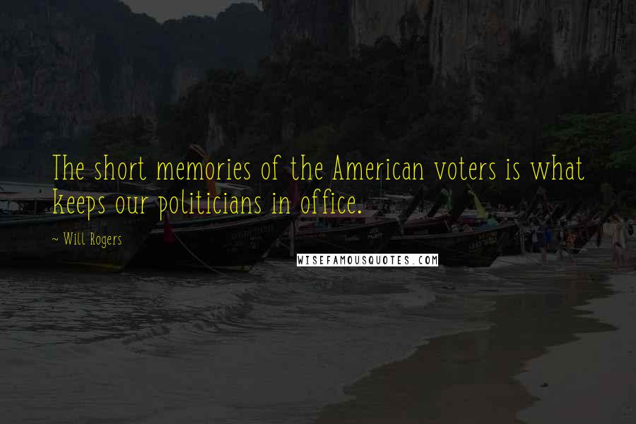 Will Rogers quotes: The short memories of the American voters is what keeps our politicians in office.