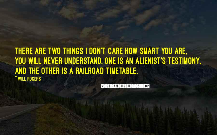 Will Rogers quotes: There are two things I don't care how smart you are, you will never understand. One is an alienist's testimony, and the other is a railroad timetable.
