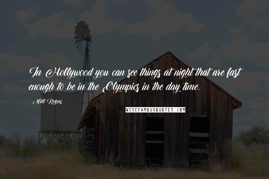 Will Rogers quotes: In Hollywood you can see things at night that are fast enough to be in the Olympics in the day time.