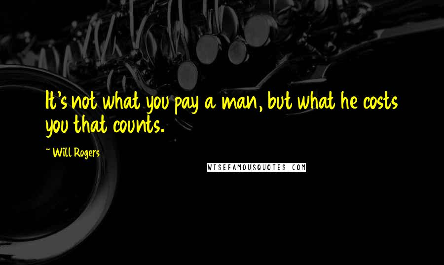 Will Rogers quotes: It's not what you pay a man, but what he costs you that counts.
