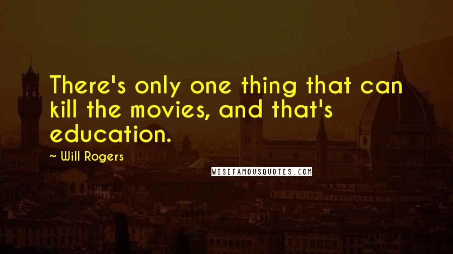 Will Rogers quotes: There's only one thing that can kill the movies, and that's education.