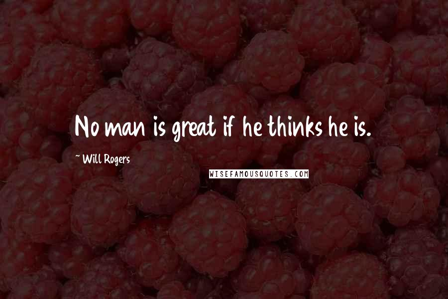 Will Rogers quotes: No man is great if he thinks he is.