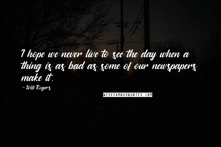 Will Rogers quotes: I hope we never live to see the day when a thing is as bad as some of our newspapers make it.