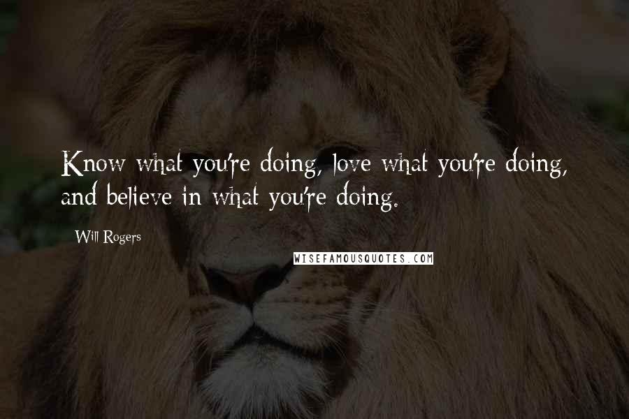 Will Rogers quotes: Know what you're doing, love what you're doing, and believe in what you're doing.