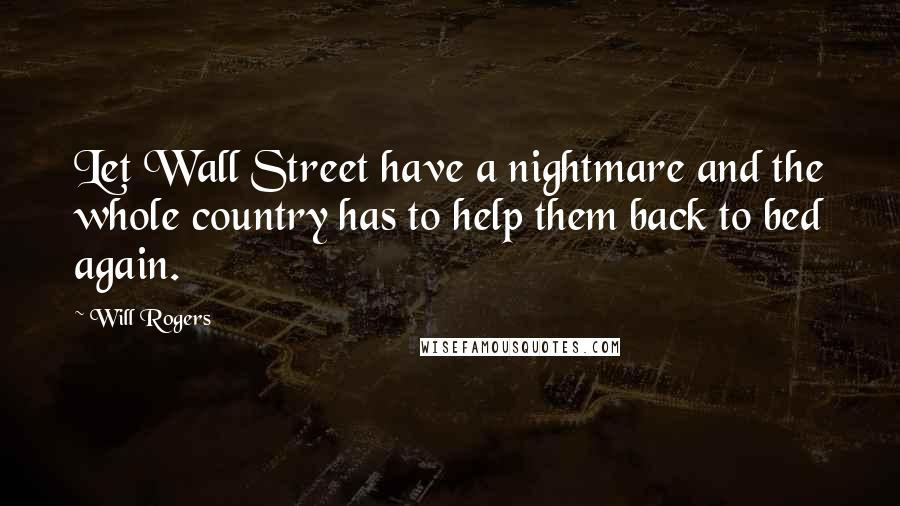 Will Rogers quotes: Let Wall Street have a nightmare and the whole country has to help them back to bed again.