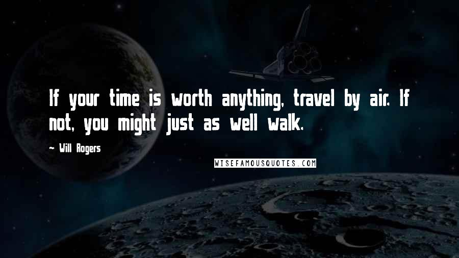 Will Rogers quotes: If your time is worth anything, travel by air. If not, you might just as well walk.