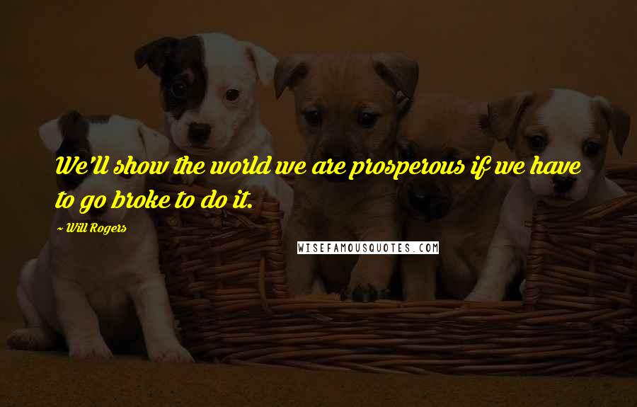 Will Rogers quotes: We'll show the world we are prosperous if we have to go broke to do it.
