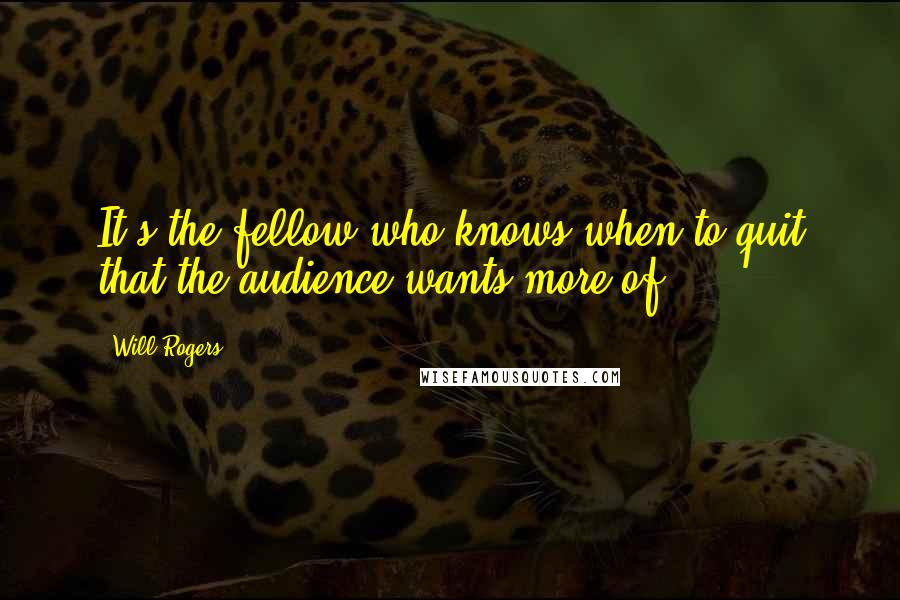 Will Rogers quotes: It's the fellow who knows when to quit that the audience wants more of.