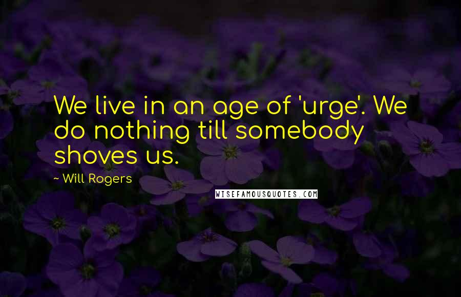 Will Rogers quotes: We live in an age of 'urge'. We do nothing till somebody shoves us.