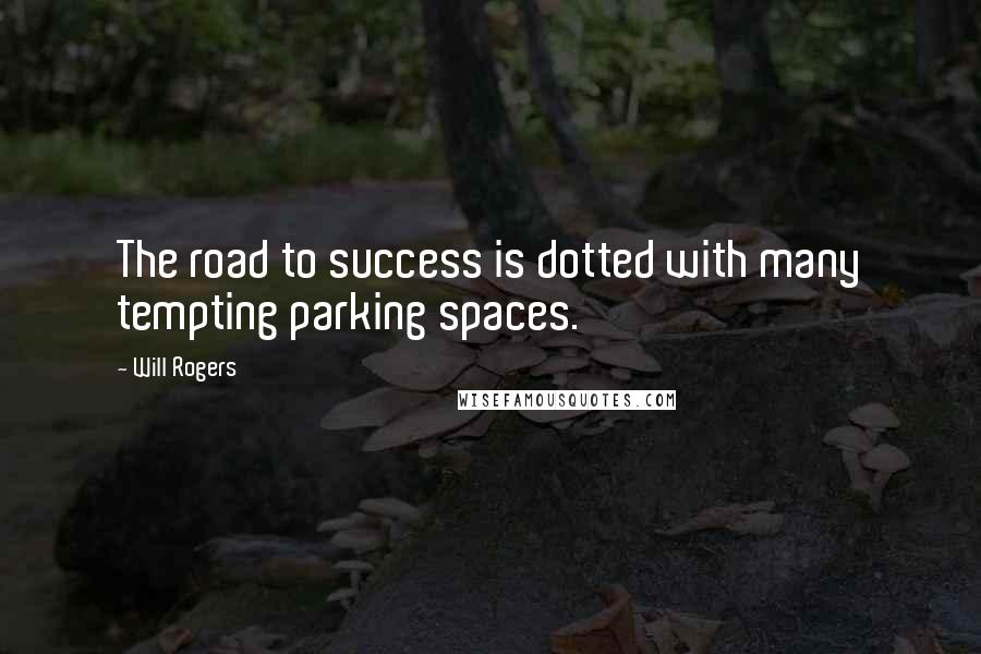 Will Rogers quotes: The road to success is dotted with many tempting parking spaces.