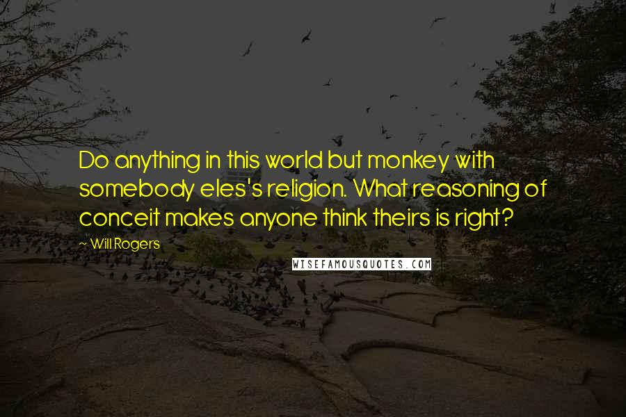 Will Rogers quotes: Do anything in this world but monkey with somebody eles's religion. What reasoning of conceit makes anyone think theirs is right?