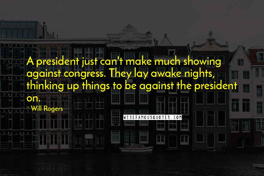 Will Rogers quotes: A president just can't make much showing against congress. They lay awake nights, thinking up things to be against the president on.