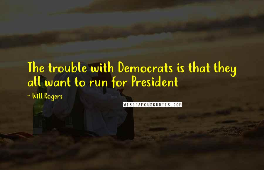Will Rogers quotes: The trouble with Democrats is that they all want to run for President
