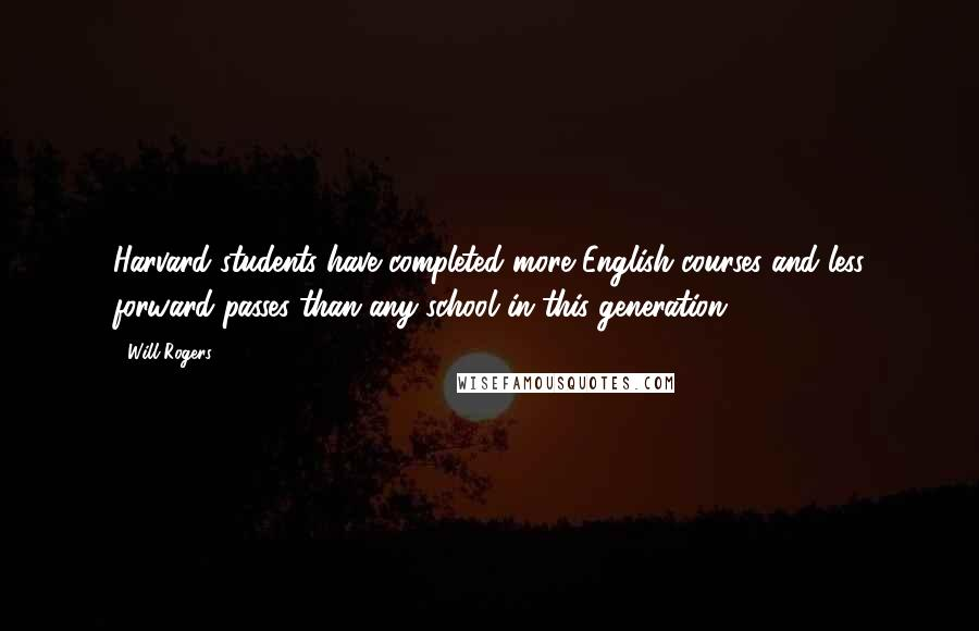 Will Rogers quotes: Harvard students have completed more English courses and less forward passes than any school in this generation.