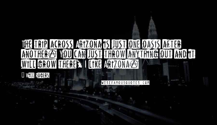 Will Rogers quotes: The trip across Arizona is just one oasis after another. You can just throw anything out and it will grow there, I like Arizona.