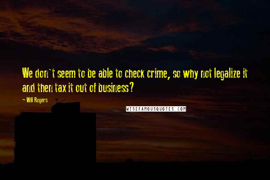 Will Rogers quotes: We don't seem to be able to check crime, so why not legalize it and then tax it out of business?