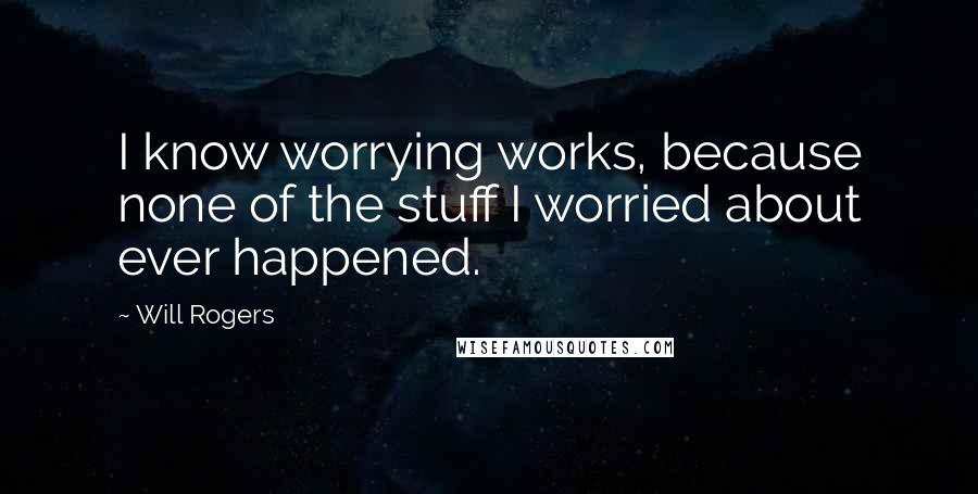 Will Rogers quotes: I know worrying works, because none of the stuff I worried about ever happened.