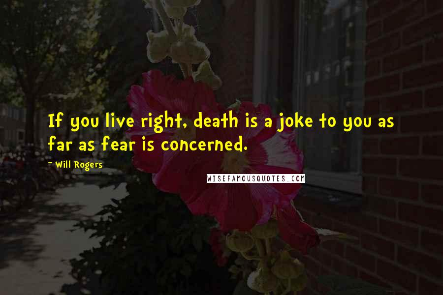 Will Rogers quotes: If you live right, death is a joke to you as far as fear is concerned.