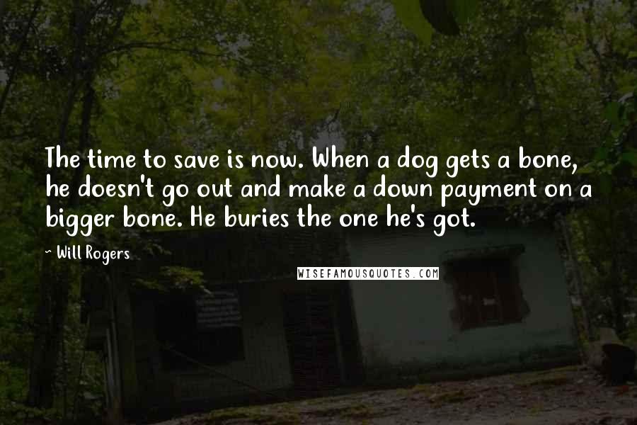 Will Rogers quotes: The time to save is now. When a dog gets a bone, he doesn't go out and make a down payment on a bigger bone. He buries the one he's
