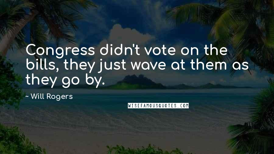 Will Rogers quotes: Congress didn't vote on the bills, they just wave at them as they go by.