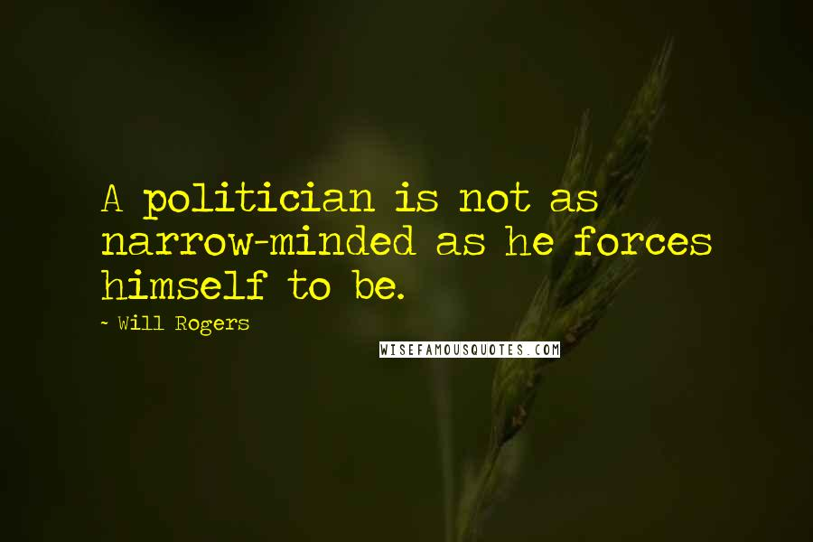Will Rogers quotes: A politician is not as narrow-minded as he forces himself to be.