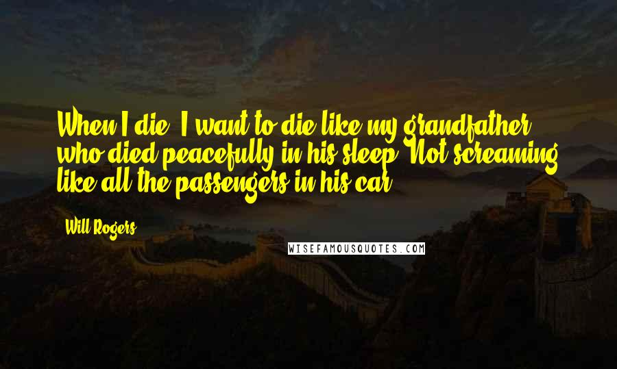 Will Rogers quotes: When I die, I want to die like my grandfather who died peacefully in his sleep. Not screaming like all the passengers in his car.