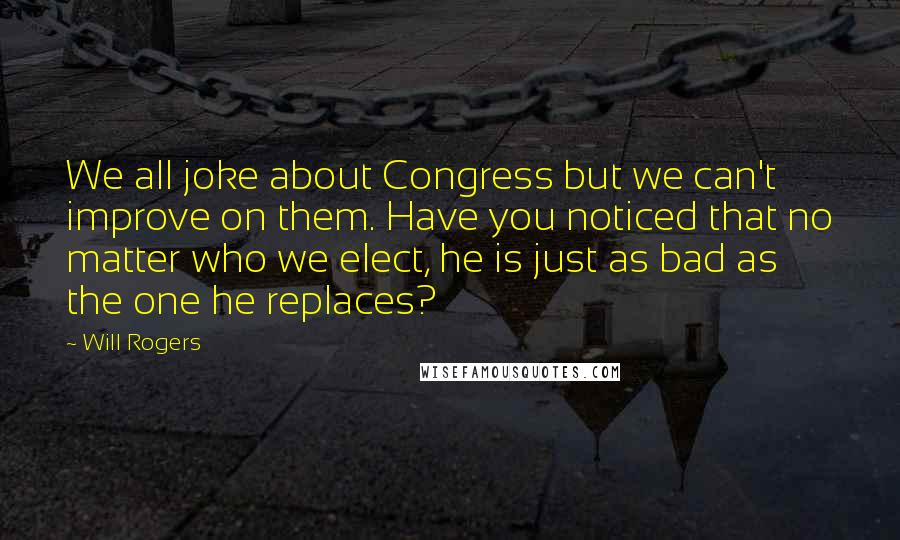 Will Rogers quotes: We all joke about Congress but we can't improve on them. Have you noticed that no matter who we elect, he is just as bad as the one he replaces?