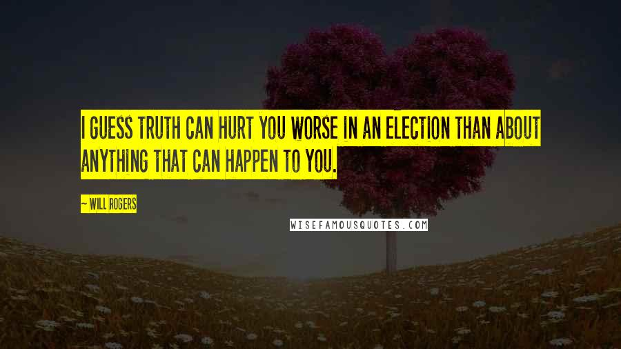 Will Rogers quotes: I guess truth can hurt you worse in an election than about anything that can happen to you.
