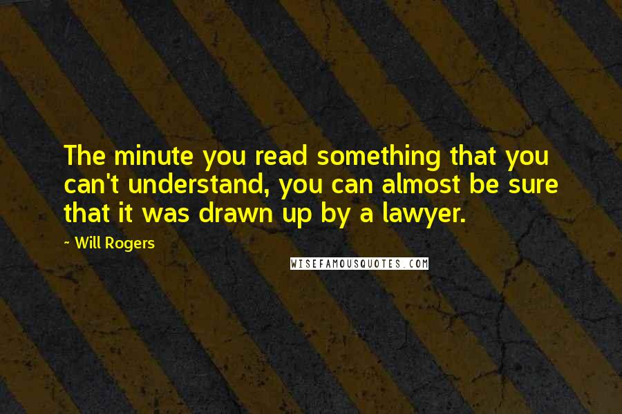 Will Rogers quotes: The minute you read something that you can't understand, you can almost be sure that it was drawn up by a lawyer.
