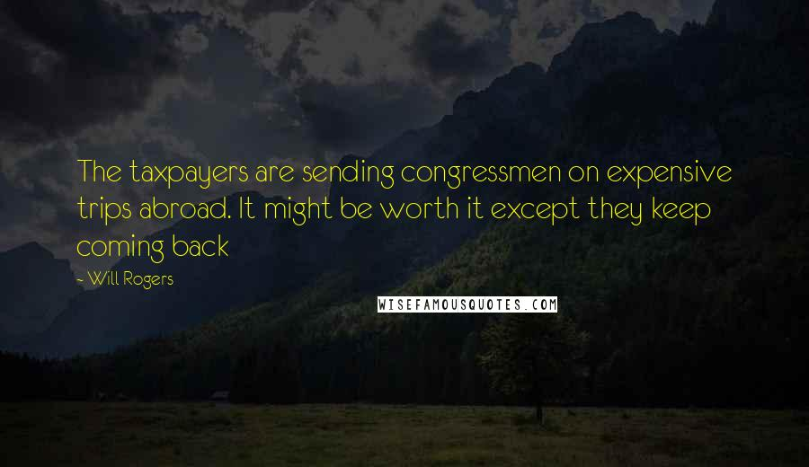 Will Rogers quotes: The taxpayers are sending congressmen on expensive trips abroad. It might be worth it except they keep coming back