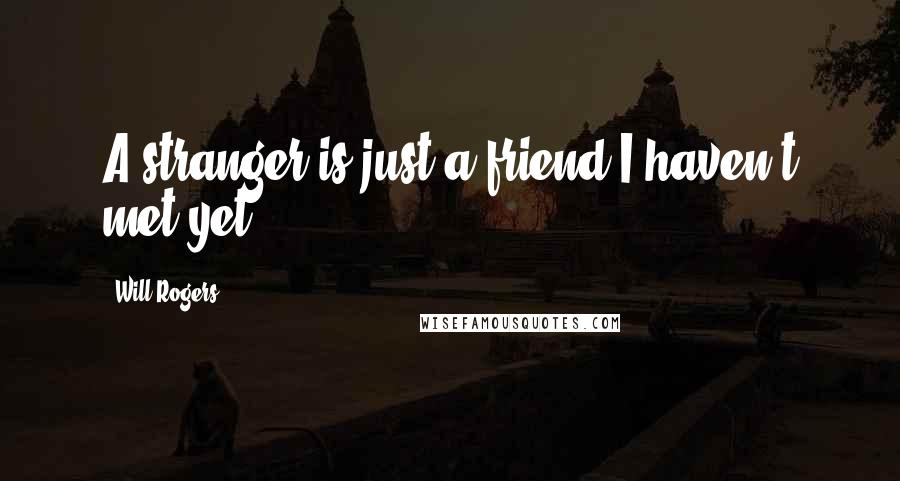 Will Rogers quotes: A stranger is just a friend I haven't met yet.