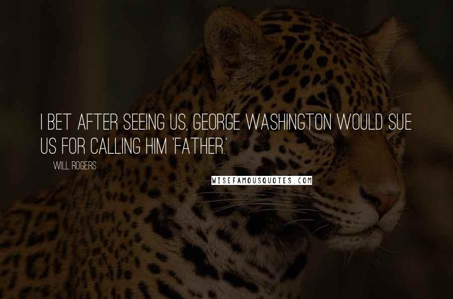 Will Rogers quotes: I bet after seeing us, George Washington would sue us for calling him 'father.'