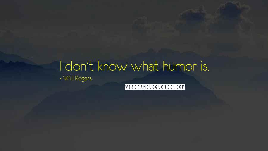 Will Rogers quotes: I don't know what humor is.