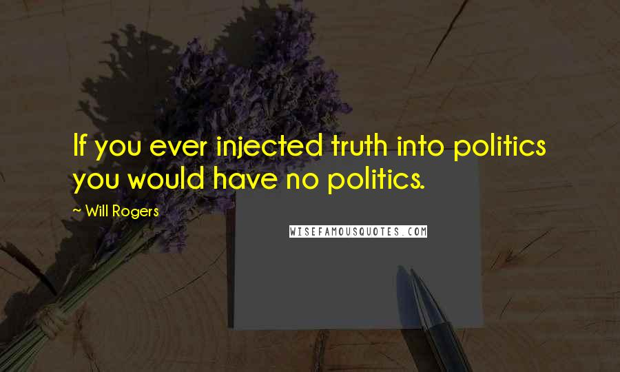 Will Rogers quotes: If you ever injected truth into politics you would have no politics.