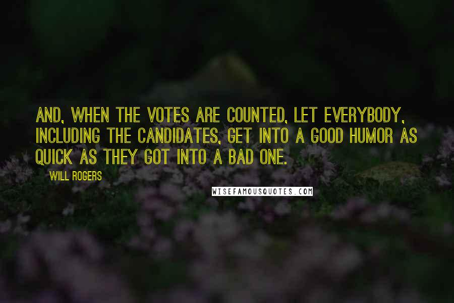 Will Rogers quotes: And, when the votes are counted, let everybody, including the candidates, get into a good humor as quick as they got into a bad one.