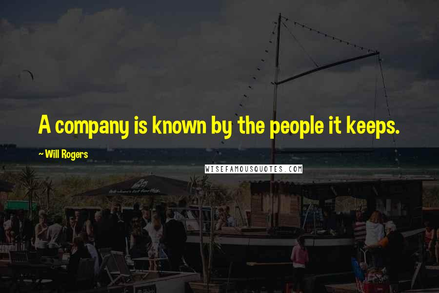 Will Rogers quotes: A company is known by the people it keeps.