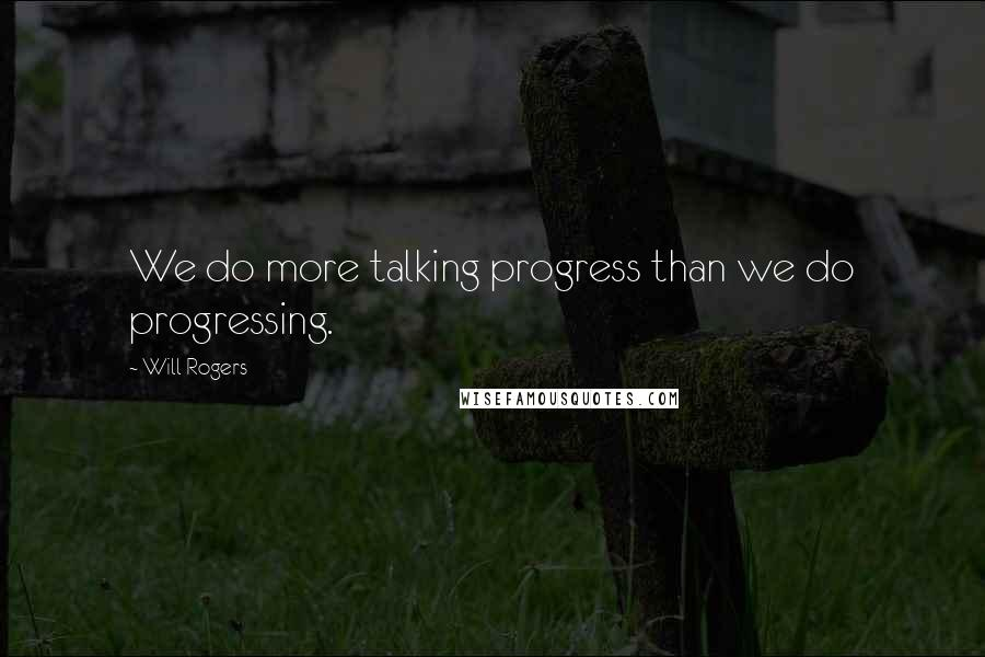 Will Rogers quotes: We do more talking progress than we do progressing.