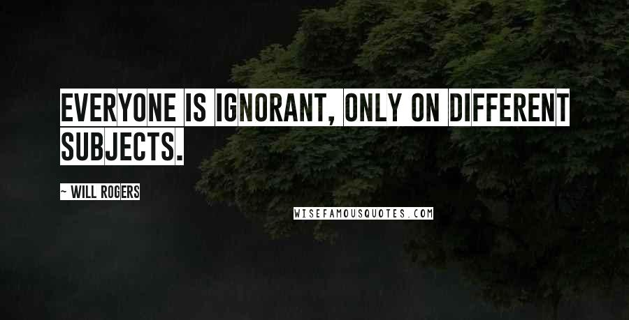 Will Rogers quotes: Everyone is ignorant, only on different subjects.