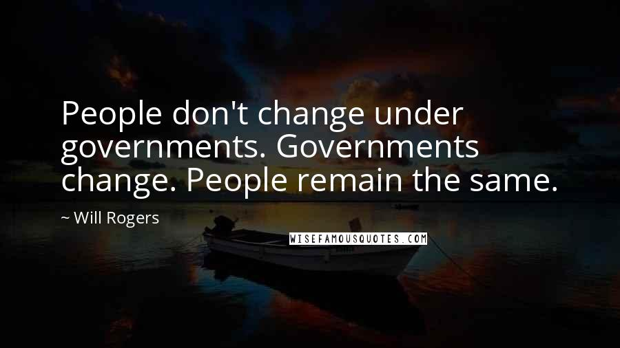 Will Rogers quotes: People don't change under governments. Governments change. People remain the same.