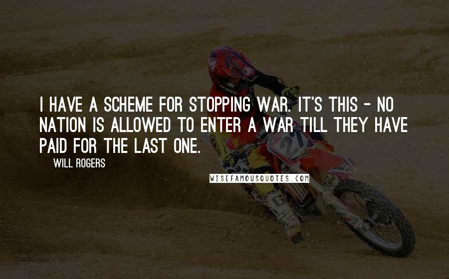 Will Rogers quotes: I have a scheme for stopping war. It's this - no nation is allowed to enter a war till they have paid for the last one.