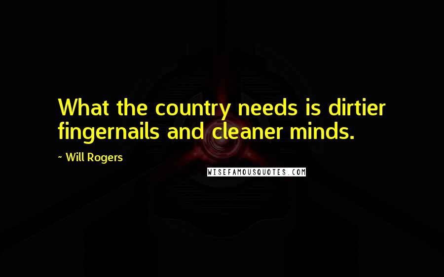 Will Rogers quotes: What the country needs is dirtier fingernails and cleaner minds.